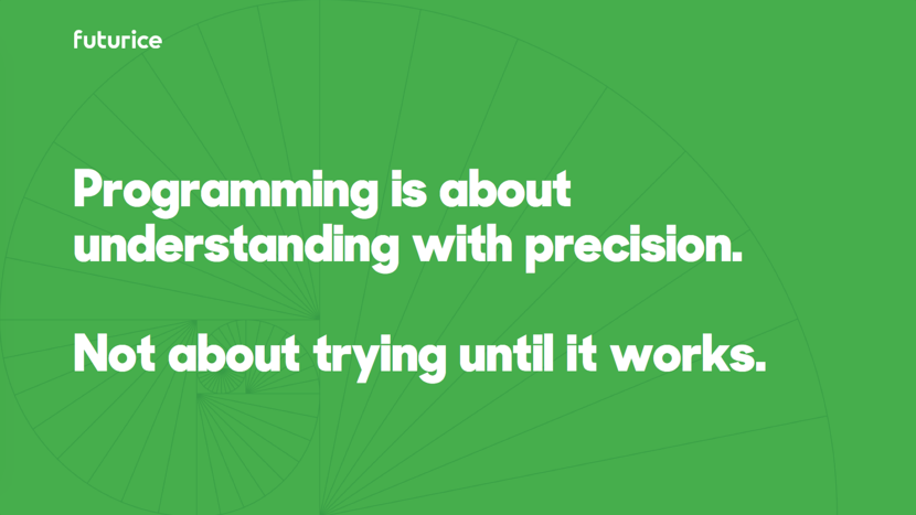 Programming is about understanding with precision. Not about trying until it works.