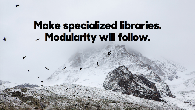 Make specialized libraries. Modularity will follow.