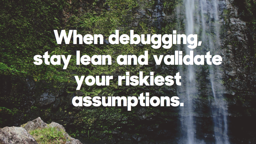 When debugging, stay lean and validate your riskiest assumptions.