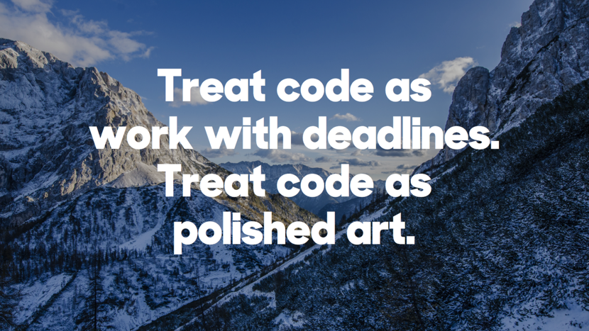 Treat code as work with deadlines. Treat code as polished art.