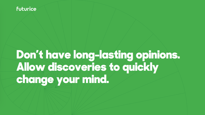 Don't have long-lasting opinions. Allow discoveries to quickly change your mind.​