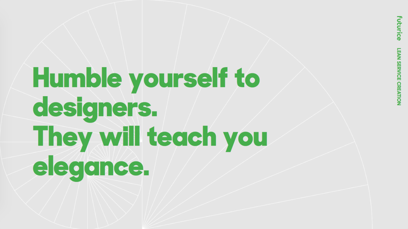 Humble yourself to designers. They will teach you elegance.