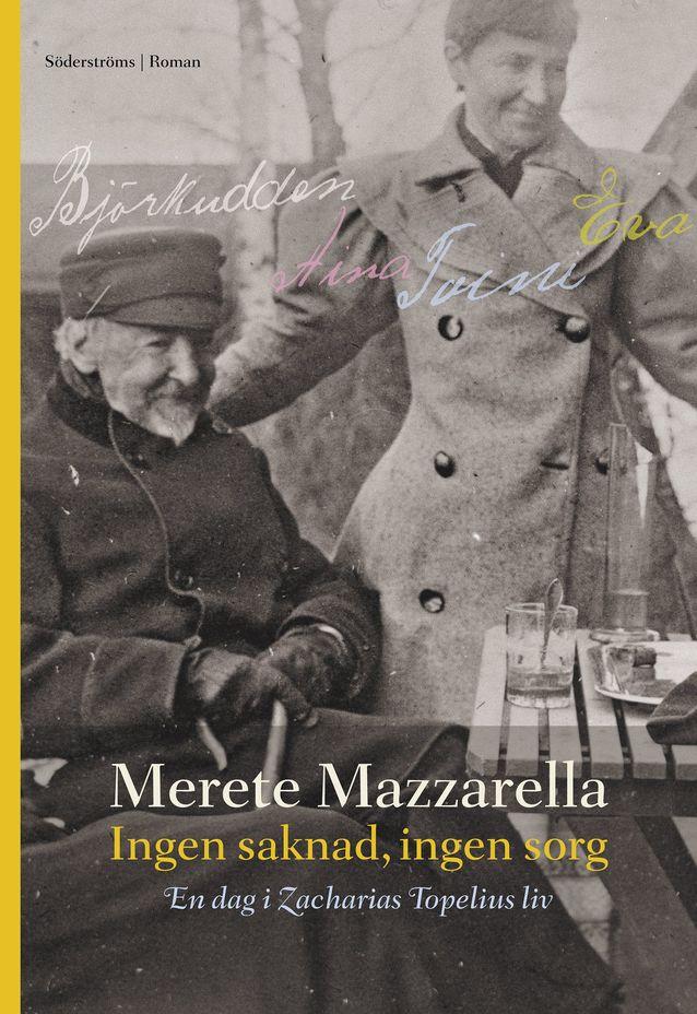 """Merete Mazzarellan """"Ingen saknad, ingen sorg. En dag i Zacharias Topelius liv"""" (suom. Raija Rintamäki, """"Ei kaipuuta, ei surua. Päivä Zacharias Topeliuksen elämässä"""", 2009) asetettiin Finlandia-palkinnon ehdokkaaksi vuonna 2009. Kuva: Schildts & Söderströms."""