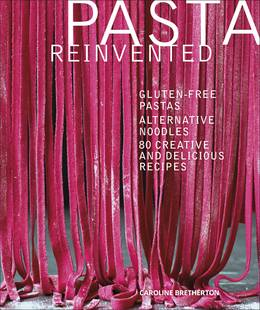 Cover of Pasta Reinvented: Gluten-free Pastas, Alternative Noodles, 80 Creative and Delicious Recipes