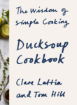 Ducksoup Cookbook: The Wisdom of Simple Cooking