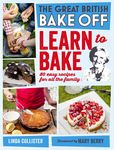 The Great British Bake Off: Learn to Bake: 80 easy recipes for all the family
