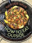 How to Eat Outside: Fabulous Al Fresco Food for BBQs, Bonfires, Camping and More