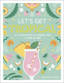 Cover of Let's Get Tropical: Over 60 Cocktail Recipes from Caribbean Classics to Modern Tiki Drinks