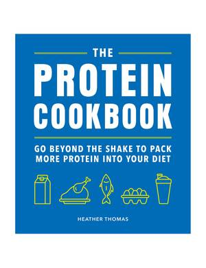 Cover of The Protein Cookbook: Go Beyond The Shake To Pack More Protein Into Your Diet