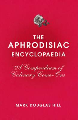Cover of The Aphrodisiac Encyclopaedia: A Compendium of Culinary Come-ons