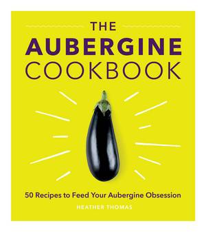 Cover of The Aubergine Cookbook: 50 recipes to feed your aubergine obsession