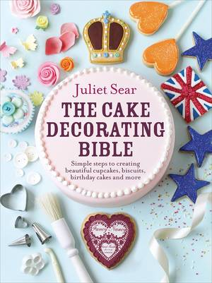 Cover of The Cake Decorating Bible: Simple steps to creating beautiful cupcakes, biscuits, birthday cakes and more