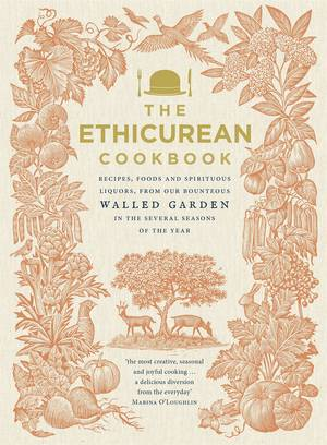 Cover of The Ethicurean Cookbook: Recipes, foods and spirituous liquors, from our bounteous walled garden in the several seasons of the year
